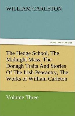 The Hedge School, the Midnight Mass, the Donagh Traits and Stories of the Irish Peasantry, the Works of William Carleton, Volume Three Cover Image