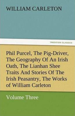 Phil Purcel, the Pig-Driver, the Geography of an Irish Oath, the Lianhan Shee Traits and Stories of the Irish Peasantry, the Works of William Carleton Cover Image
