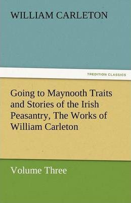 Going to Maynooth Traits and Stories of the Irish Peasantry, the Works of William Carleton, Volume Three Cover Image