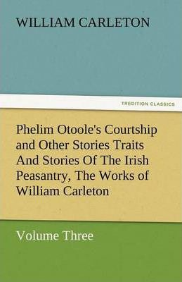 Phelim Otoole's Courtship and Other Stories Traits and Stories of the Irish Peasantry, the Works of William Carleton, Volume Three Cover Image