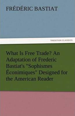 What Is Free Trade? an Adaptation of Frederic Bastiat's Sophismes Econimiques Designed for the American Reader Cover Image