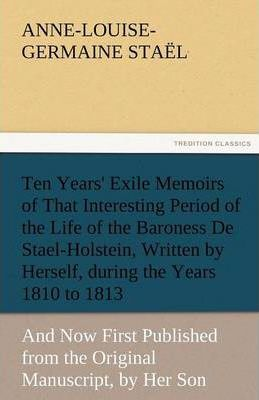 Ten Years' Exile Memoirs of That Interesting Period of the Life of the Baroness De Stael-Holstein, Written by Herself, during the Years 1810, 1811, 1812, and 1813, and Now First Published from the Original Manuscript, by Her Son. Cover Image