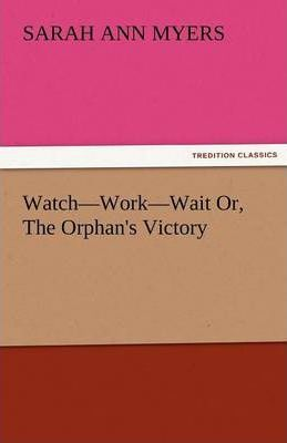 Watch-Work-Wait Or, the Orphan's Victory Cover Image