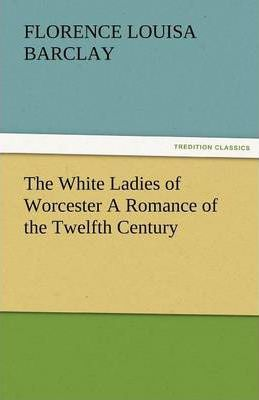 The White Ladies of Worcester a Romance of the Twelfth Century Cover Image