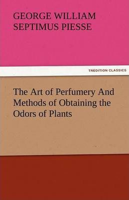 The Art of Perfumery and Methods of Obtaining the Odors of Plants Cover Image