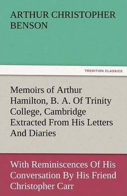 Memoirs of Arthur Hamilton, B. A. of Trinity College, Cambridge Extracted from His Letters and Diaries, with Reminiscences of His Conversation by His Cover Image