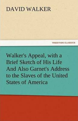 Walker's Appeal, with a Brief Sketch of His Life and Also Garnet's Address to the Slaves of the United States of America Cover Image