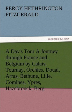 A Day's Tour a Journey Through France and Belgium by Calais, Tournay, Orchies, Douai, Arras, Bethune, Lille, Comines, Ypres, Hazebrouck, Berg Cover Image