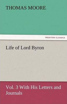 Life of Lord Byron, Vol. 3 with His Letters and Journals Cover Image