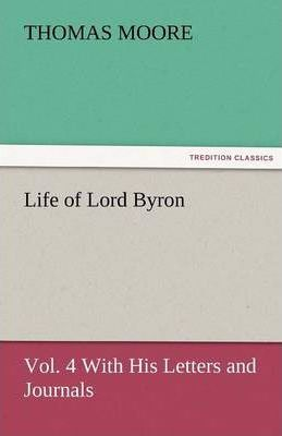 Life of Lord Byron, Vol. 4 With His Letters and Journals Cover Image