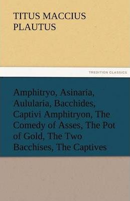 Amphitryo, Asinaria, Aulularia, Bacchides, Captivi Amphitryon, the Comedy of Asses, the Pot of Gold, the Two Bacchises, the Captives Cover Image