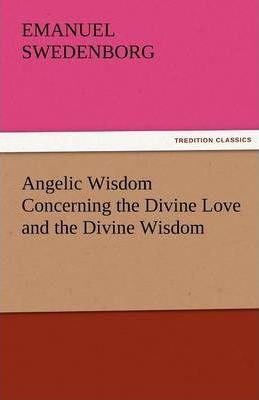 Angelic Wisdom Concerning the Divine Love and the Divine Wisdom Cover Image