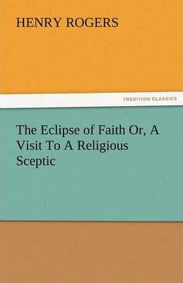 The Eclipse of Faith Or, a Visit to a Religious Sceptic Cover Image