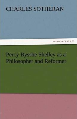 Percy Bysshe Shelley as a Philosopher and Reformer Cover Image