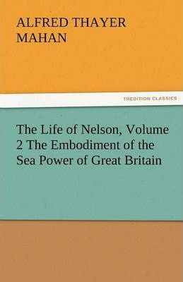 The Life of Nelson, Volume 2 the Embodiment of the Sea Power of Great Britain Cover Image