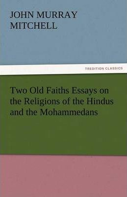 Two Old Faiths Essays on the Religions of the Hindus and the Mohammedans Cover Image