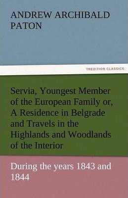 Servia, Youngest Member of the European Family Or, a Residence in Belgrade and Travels in the Highlands and Woodlands of the Interior, During the Year Cover Image