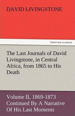 The Last Journals of David Livingstone, in Central Africa, from 1865 to His Death, Volume II (of 2), 1869-1873 Continued by a Narrative of His Last Mo Cover Image