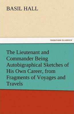The Lieutenant and Commander Being Autobigraphical Sketches of His Own Career, from Fragments of Voyages and Travels Cover Image