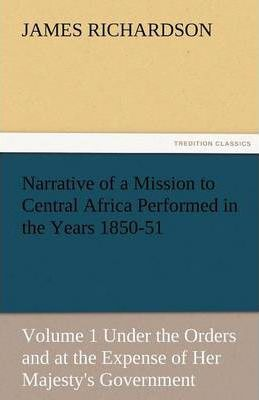 Narrative of a Mission to Central Africa Performed in the Years 1850-51, Volume 1 Under the Orders and at the Expense of Her Majesty's Government Cover Image
