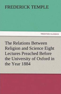 The Relations Between Religion and Science Eight Lectures Preached Before the University of Oxford in the Year 1884 Cover Image