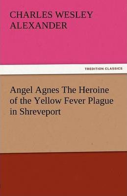 Angel Agnes the Heroine of the Yellow Fever Plague in Shreveport Cover Image