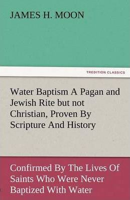 Water Baptism a Pagan and Jewish Rite But Not Christian, Proven by Scripture and History Confirmed by the Lives of Saints Who Were Never Baptized with Cover Image