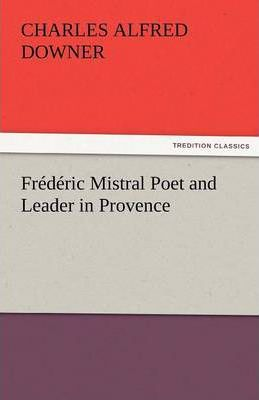 Frederic Mistral Poet and Leader in Provence Cover Image