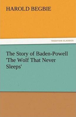 The Story of Baden-Powell 'The Wolf That Never Sleeps' Cover Image