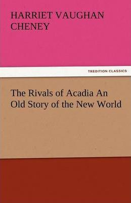 The Rivals of Acadia an Old Story of the New World Cover Image