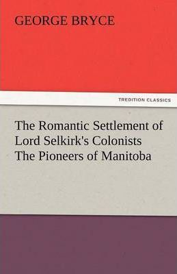 The Romantic Settlement of Lord Selkirk's Colonists the Pioneers of Manitoba Cover Image