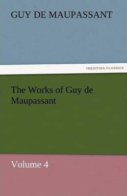 The Works of Guy de Maupassant, Volume 4 Cover Image