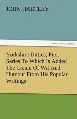 Yorkshire Ditties, First Series to Which Is Added the Cream of Wit and Humour from His Popular Writings Cover Image