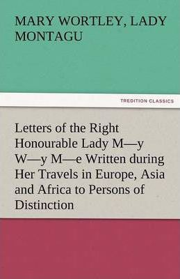 Letters of the Right Honourable Lady M-Y W-Y M-E Written During Her Travels in Europe, Asia and Africa to Persons of Distinction, Men of Letters, &c. Cover Image