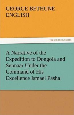 A Narrative of the Expedition to Dongola and Sennaar Under the Command of His Excellence Ismael Pasha, Undertaken by Order of His Highness Mehemmed Cover Image