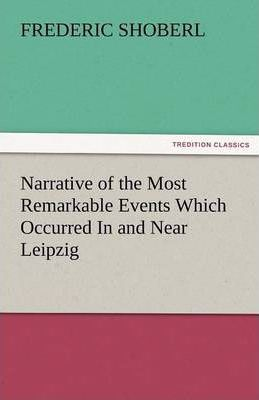 Narrative of the Most Remarkable Events Which Occurred in and Near Leipzig Immediately Before, During, and Subsequent To, the Sanguinary Series of Eng Cover Image