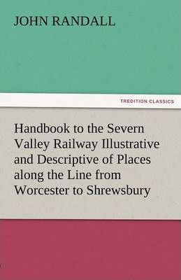 Handbook to the Severn Valley Railway Illustrative and Descriptive of Places Along the Line from Worcester to Shrewsbury Cover Image