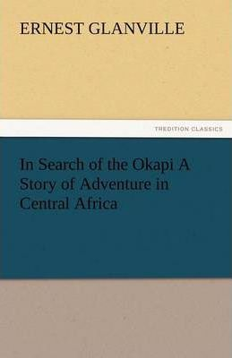 In Search of the Okapi a Story of Adventure in Central Africa Cover Image