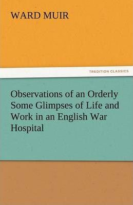 Observations of an Orderly Some Glimpses of Life and Work in an English War Hospital Cover Image