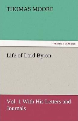 Life of Lord Byron, Vol. 1 with His Letters and Journals Cover Image