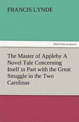 The Master of Appleby a Novel Tale Concerning Itself in Part with the Great Struggle in the Two Carolinas, But Chiefly with the Adventures Therein of Cover Image