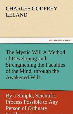 The Mystic Will a Method of Developing and Strengthening the Faculties of the Mind, Through the Awakened Will, by a Simple, Scientific Process Possibl Cover Image