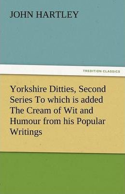 Yorkshire Ditties, Second Series to Which Is Added the Cream of Wit and Humour from His Popular Writings Cover Image