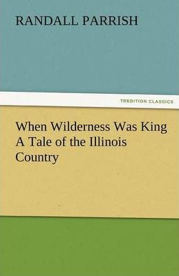 When Wilderness Was King a Tale of the Illinois Country Cover Image