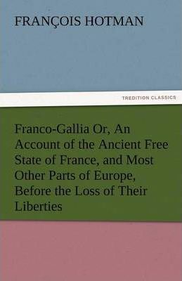 Franco-Gallia Or, an Account of the Ancient Free State of France, and Most Other Parts of Europe, Before the Loss of Their Liberties Cover Image