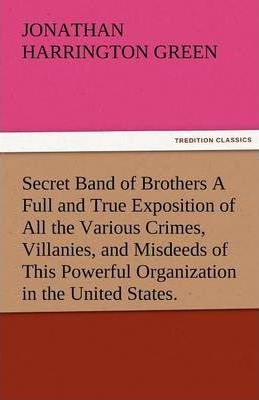 Secret Band of Brothers a Full and True Exposition of All the Various Crimes, Villanies, and Misdeeds of This Powerful Organization in the United Stat Cover Image