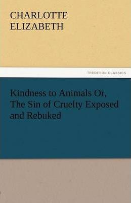 Kindness to Animals Or, the Sin of Cruelty Exposed and Rebuked Cover Image