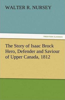The Story of Isaac Brock Hero, Defender and Saviour of Upper Canada, 1812 Cover Image