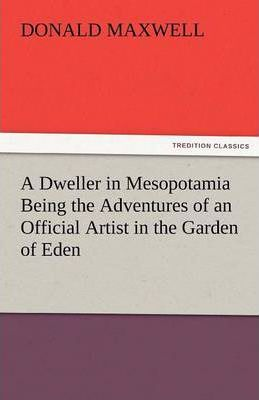 A Dweller in Mesopotamia Being the Adventures of an Official Artist in the Garden of Eden Cover Image