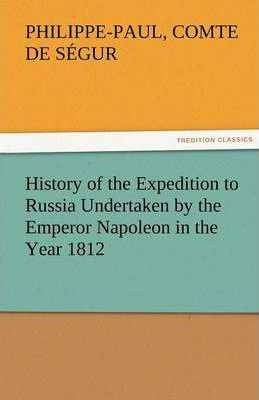 History of the Expedition to Russia Undertaken by the Emperor Napoleon in the Year 1812 Cover Image